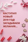Наступил новый 2019 год! Загадываем желания…